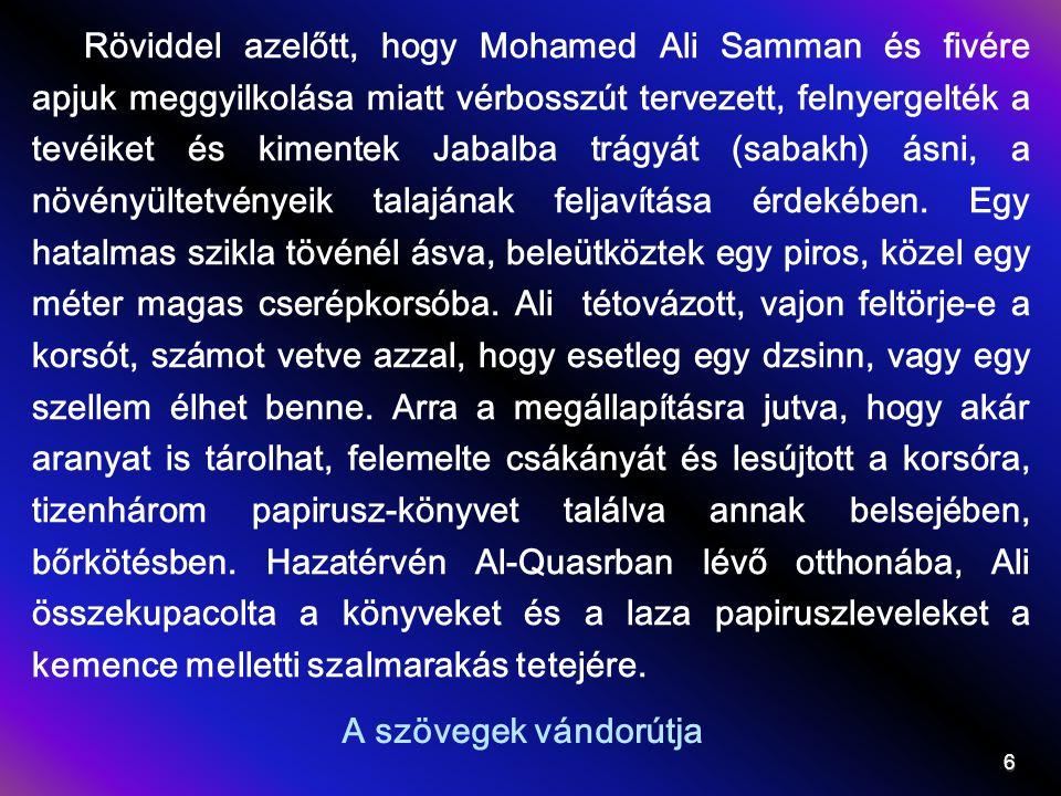 Röviddel azelőtt, hogy Mohamed Ali Samman és fivére apjuk meggyilkolása miatt vérbosszút tervezett, felnyergelték a tevéiket és kimentek Jabalba trágyát (sabakh) ásni, a növényültetvényeik talajának feljavítása érdekében. Egy hatalmas szikla tövénél ásva, beleütköztek egy piros, közel egy méter magas cserépkorsóba. Ali tétovázott, vajon feltörje-e a korsót, számot vetve azzal, hogy esetleg egy dzsinn, vagy egy szellem élhet benne. Arra a megállapításra jutva, hogy akár aranyat is tárolhat, felemelte csákányát és lesújtott a korsóra, tizenhárom papirusz-könyvet találva annak belsejében, bőrkötésben. Hazatérvén Al-Quasrban lévő otthonába, Ali összekupacolta a könyveket és a laza papiruszleveleket a kemence melletti szalmarakás tetejére.