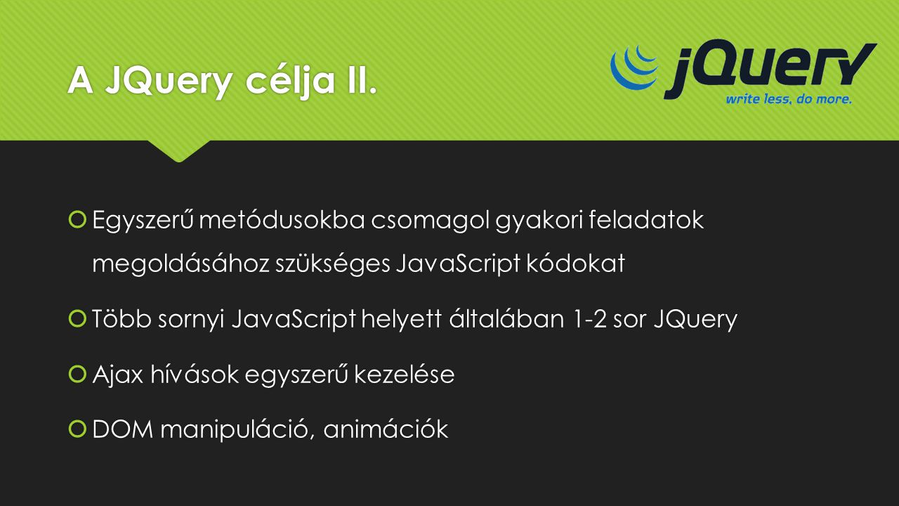 A JQuery célja II. Egyszerű metódusokba csomagol gyakori feladatok megoldásához szükséges JavaScript kódokat.