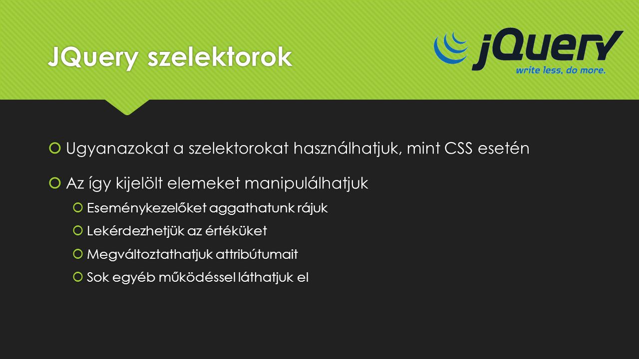JQuery szelektorok Ugyanazokat a szelektorokat használhatjuk, mint CSS esetén. Az így kijelölt elemeket manipulálhatjuk.