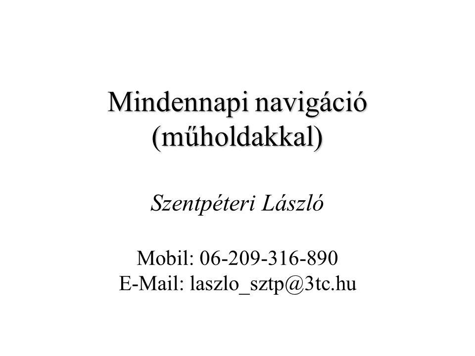 Mindennapi navigáció (műholdakkal) Szentpéteri László Mobil: 06-209-316-890 E-Mail: laszlo_sztp@3tc.hu