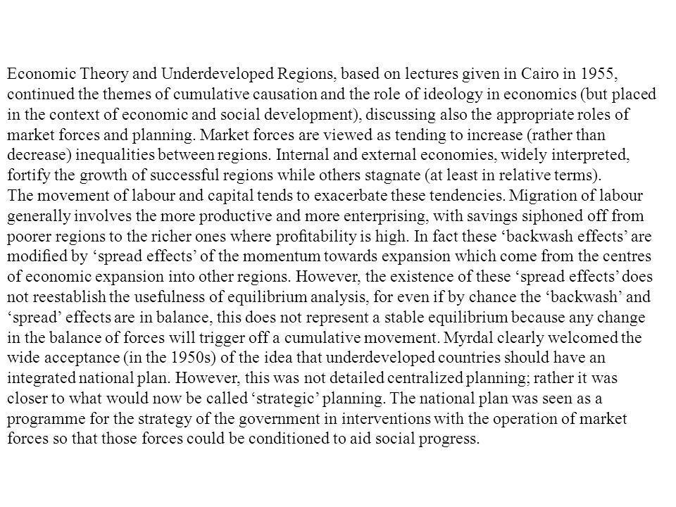 Economic Theory and Underdeveloped Regions, based on lectures given in Cairo in 1955, continued the themes of cumulative causation and the role of ideology in economics (but placed in the context of economic and social development), discussing also the appropriate roles of market forces and planning. Market forces are viewed as tending to increase (rather than decrease) inequalities between regions. Internal and external economies, widely interpreted, fortify the growth of successful regions while others stagnate (at least in relative terms).