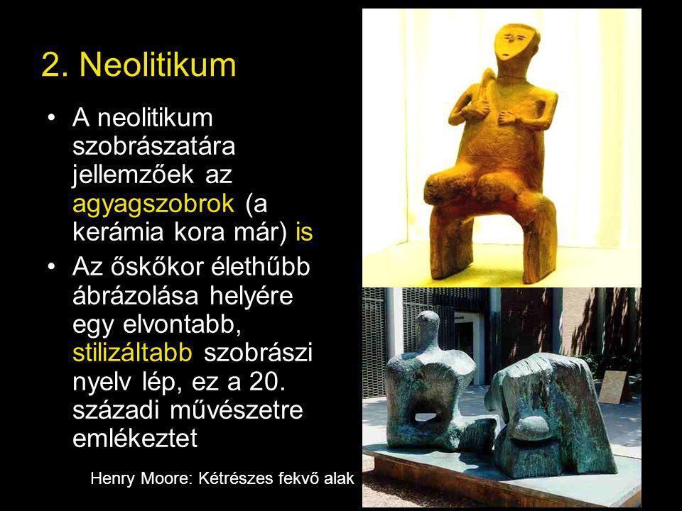 2. Neolitikum A neolitikum szobrászatára jellemzőek az agyagszobrok (a kerámia kora már) is.