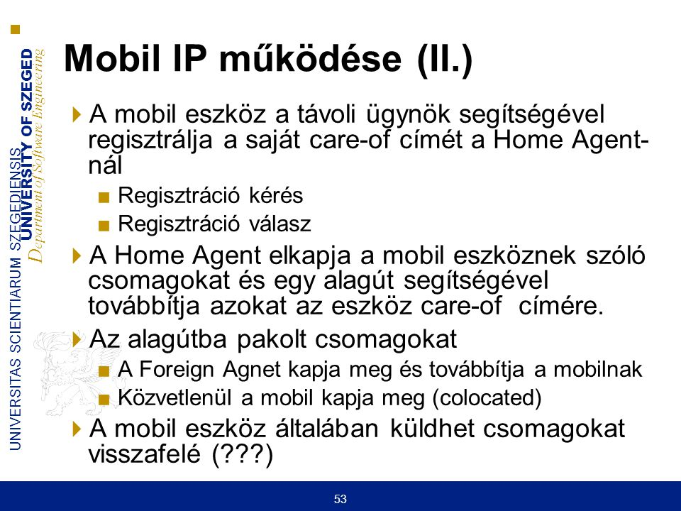 Mobil IP működése (II.) A mobil eszköz a távoli ügynök segítségével regisztrálja a saját care-of címét a Home Agent- nál.