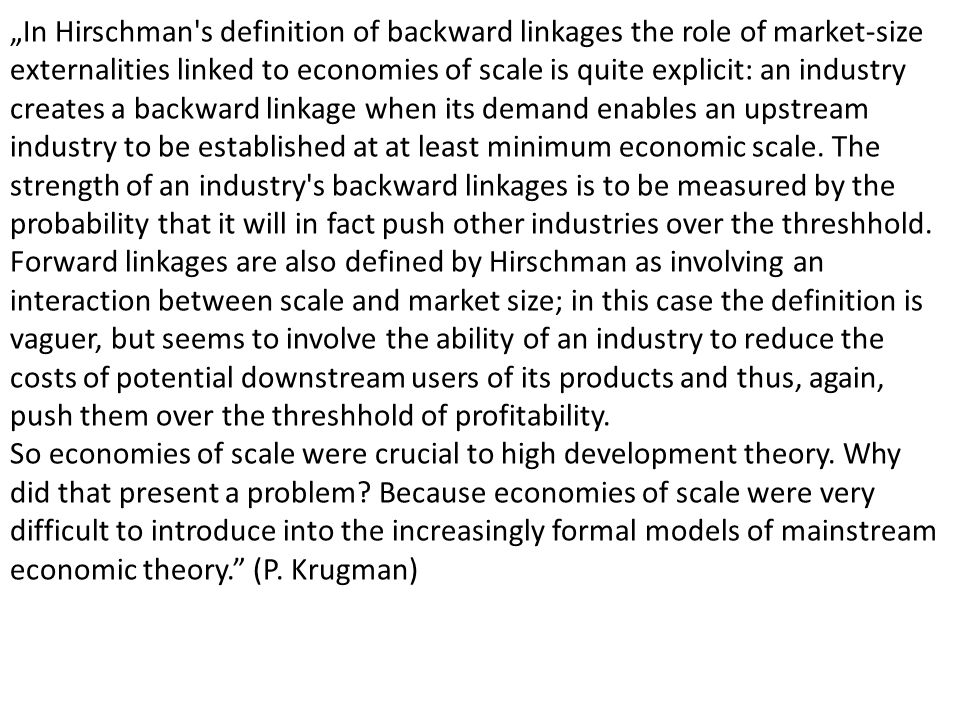 """In Hirschman s definition of backward linkages the role of market-size externalities linked to economies of scale is quite explicit: an industry creates a backward linkage when its demand enables an upstream industry to be established at at least minimum economic scale. The strength of an industry s backward linkages is to be measured by the probability that it will in fact push other industries over the threshhold."