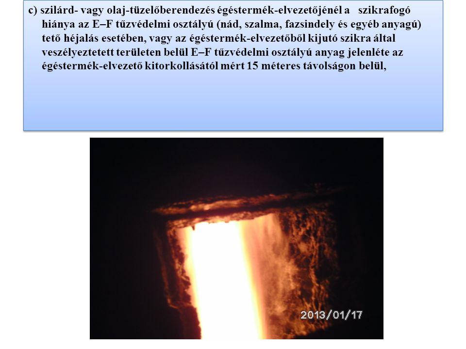 c) szilárd- vagy olaj-tüzelőberendezés égéstermék-elvezetőjénél a szikrafogó hiánya az E–F tűzvédelmi osztályú (nád, szalma, fazsindely és egyéb anyagú) tető héjalás esetében, vagy az égéstermék-elvezetőből kijutó szikra által veszélyeztetett területen belül E–F tűzvédelmi osztályú anyag jelenléte az égéstermék-elvezető kitorkollásától mért 15 méteres távolságon belül,