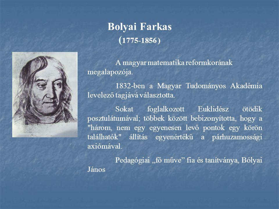 Bolyai Farkas (1775-1856 ) A magyar matematika reformkorának megalapozója. 1832-ben a Magyar Tudományos Akadémia levelező tagjává választotta.