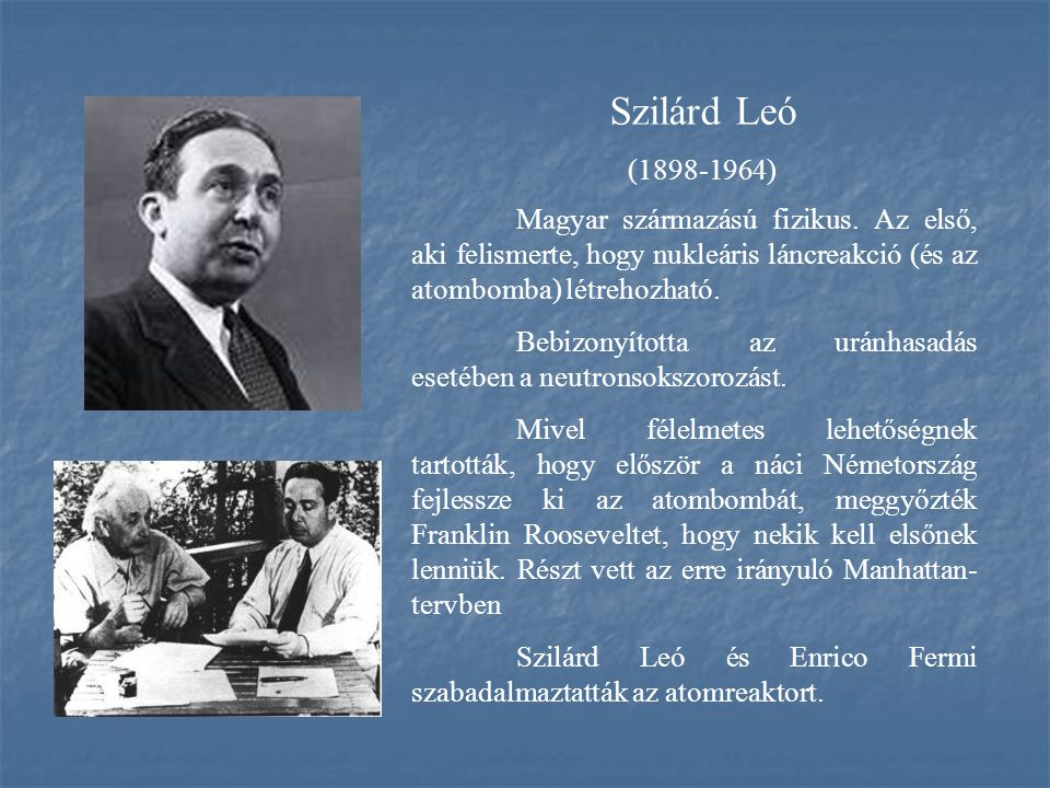 Szilárd Leó (1898-1964) Magyar származású fizikus. Az első, aki felismerte, hogy nukleáris láncreakció (és az atombomba) létrehozható.