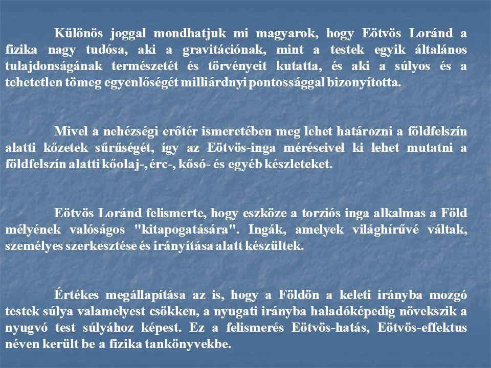 Különös joggal mondhatjuk mi magyarok, hogy Eötvös Loránd a fizika nagy tudósa, aki a gravitációnak, mint a testek egyik általános tulajdonságának természetét és törvényeit kutatta, és aki a súlyos és a tehetetlen tömeg egyenlőségét milliárdnyi pontossággal bizonyította.