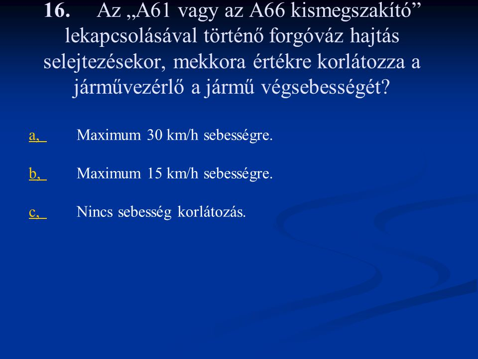 """16. Az """"A61 vagy az A66 kismegszakító lekapcsolásával történő forgóváz hajtás selejtezésekor, mekkora értékre korlátozza a járművezérlő a jármű végsebességét"""