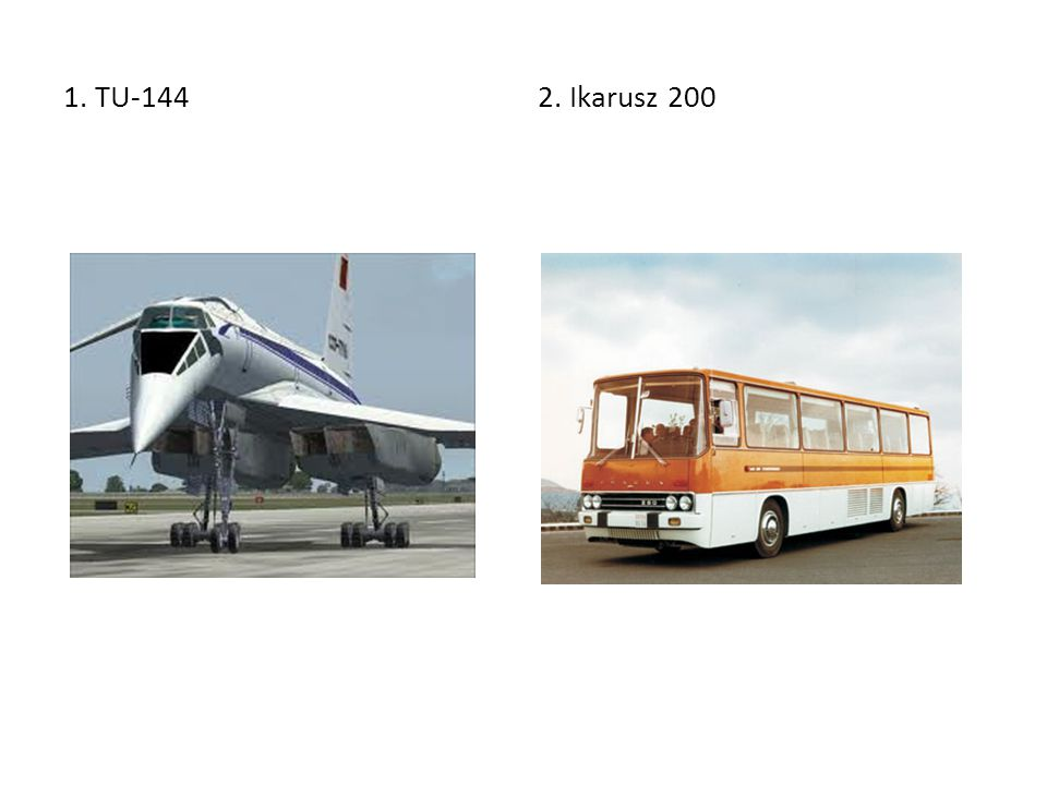 1. TU-144 2. Ikarusz 200