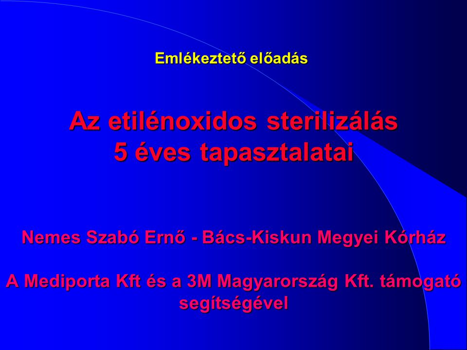 Emlékeztető előadás Az etilénoxidos sterilizálás 5 éves tapasztalatai Nemes Szabó Ernő - Bács-Kiskun Megyei Kórház A Mediporta Kft és a 3M Magyarország Kft.