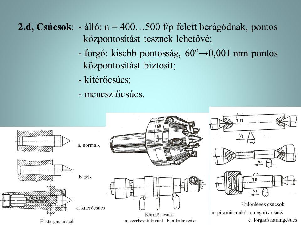 2.d, Csúcsok: - álló: n = 400…500 f/p felett berágódnak, pontos központosítást tesznek lehetővé; - forgó: kisebb pontosság, 60o→0,001 mm pontos központosítást biztosít; - kitérőcsúcs; - menesztőcsúcs.