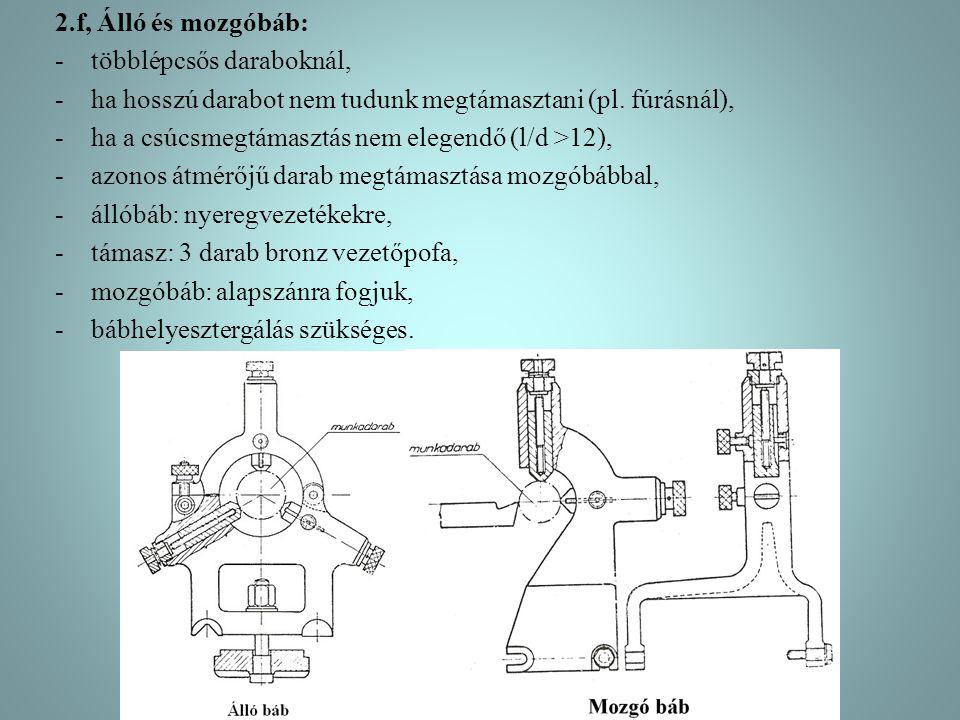 2.f, Álló és mozgóbáb: többlépcsős daraboknál, ha hosszú darabot nem tudunk megtámasztani (pl. fúrásnál),
