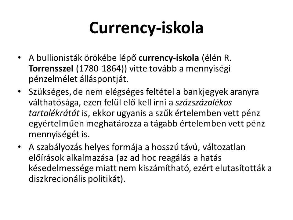 Currency-iskola A bullionisták örökébe lépő currency-iskola (élén R. Torrensszel (1780-1864)) vitte tovább a mennyiségi pénzelmélet álláspontját.