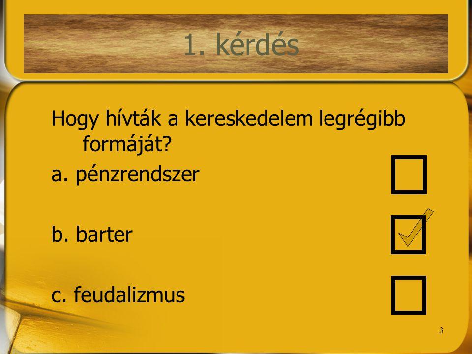 1. kérdés 1. kérdés Hogy hívták a kereskedelem legrégibb formáját