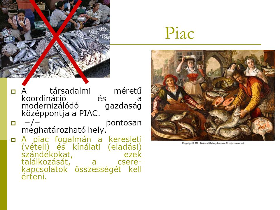 Piac A társadalmi méretű koordináció és a modernizálódó gazdaság középpontja a PIAC. =/= pontosan meghatározható hely.