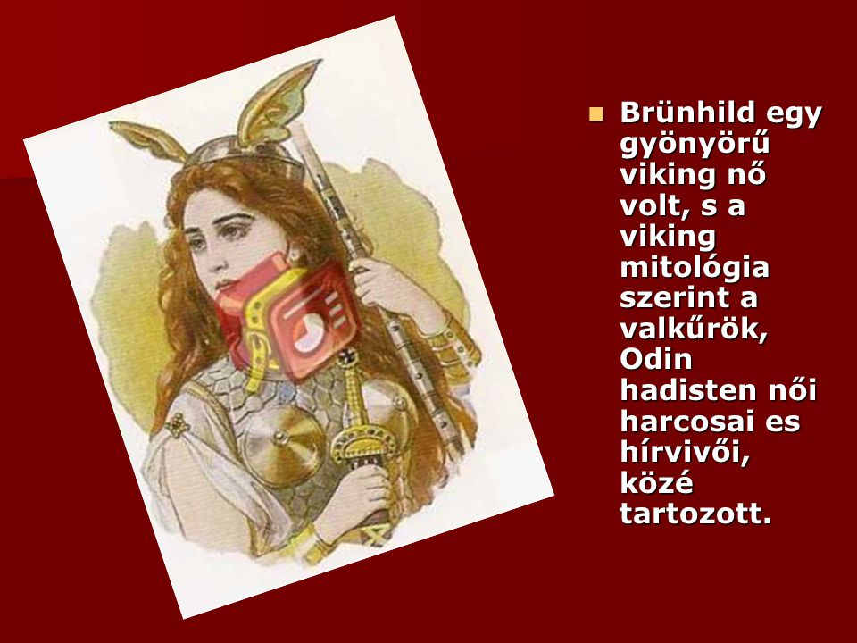 Brünhild egy gyönyörű viking nő volt, s a viking mitológia szerint a valkűrök, Odin hadisten női harcosai es hírvivői, közé tartozott.