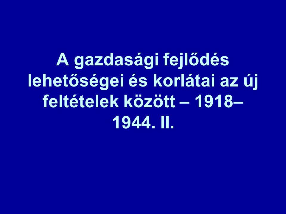A gazdasági fejlődés lehetőségei és korlátai az új feltételek között – 1918–1944. II.
