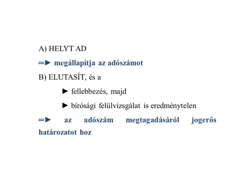 A) HELYT AD ═► megállapítja az adószámot. B) ELUTASÍT, és a. ► fellebbezés, majd. ► bírósági felülvizsgálat is eredménytelen.