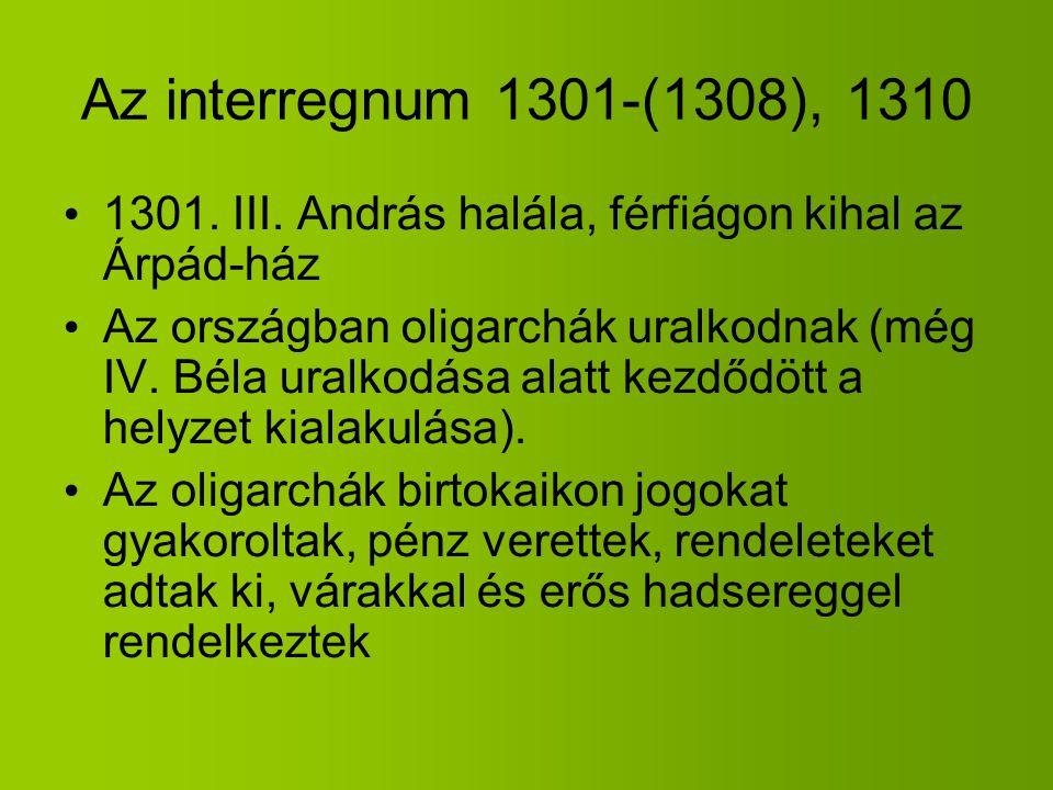 Az interregnum 1301-(1308), 1310 1301. III. András halála, férfiágon kihal az Árpád-ház.