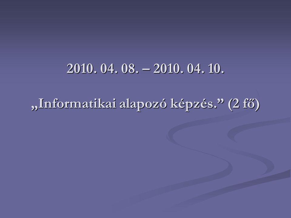 """2010. 04. 08. – 2010. 04. 10. """"Informatikai alapozó képzés. (2 fő)"""