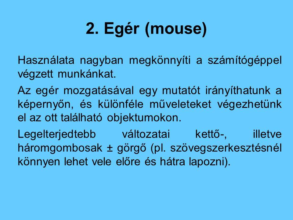 2. Egér (mouse) Használata nagyban megkönnyíti a számítógéppel végzett munkánkat.