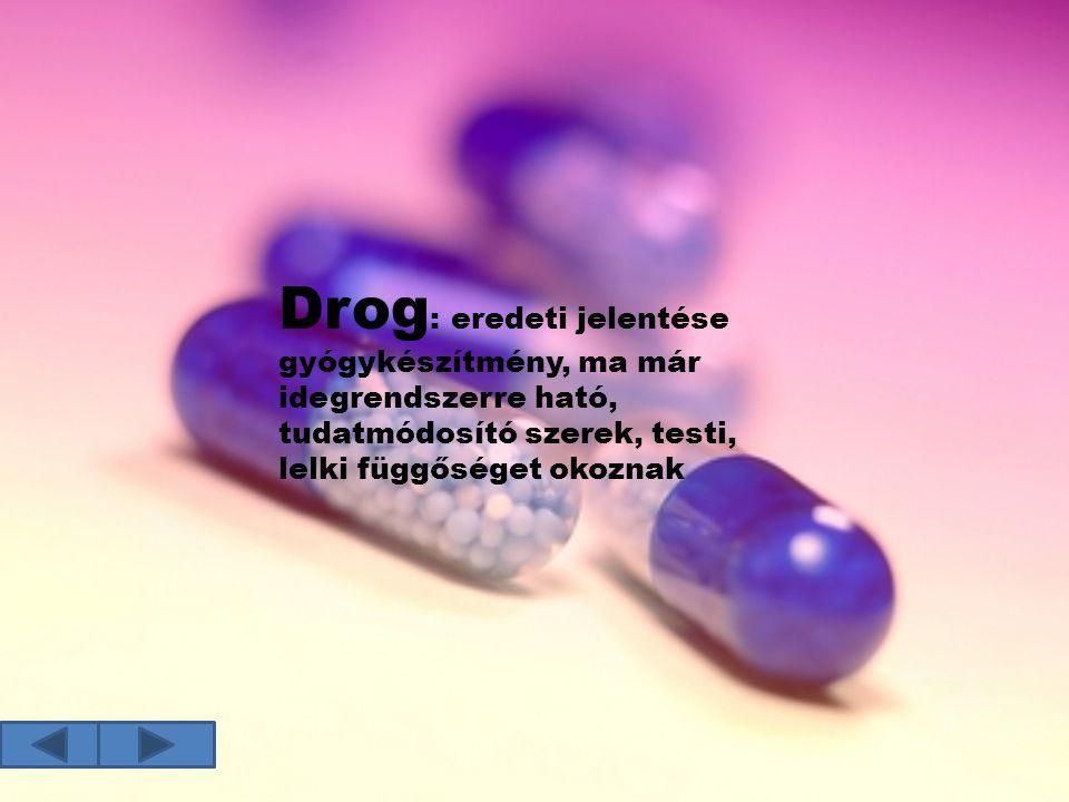 Drog: eredeti jelentése gyógykészítmény, ma már idegrendszerre ható, tudatmódosító szerek, testi, lelki függőséget okoznak