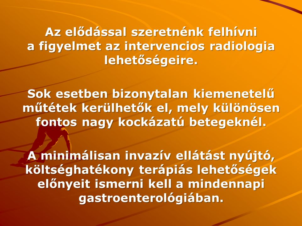 Az elődással szeretnénk felhívni a figyelmet az intervencios radiologia lehetőségeire.