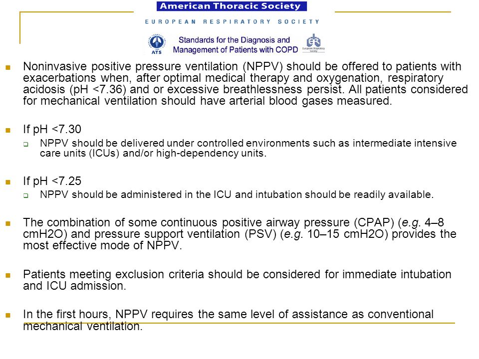 Noninvasive positive pressure ventilation (NPPV) should be offered to patients with exacerbations when, after optimal medical therapy and oxygenation, respiratory acidosis (pH <7.36) and or excessive breathlessness persist. All patients considered for mechanical ventilation should have arterial blood gases measured.