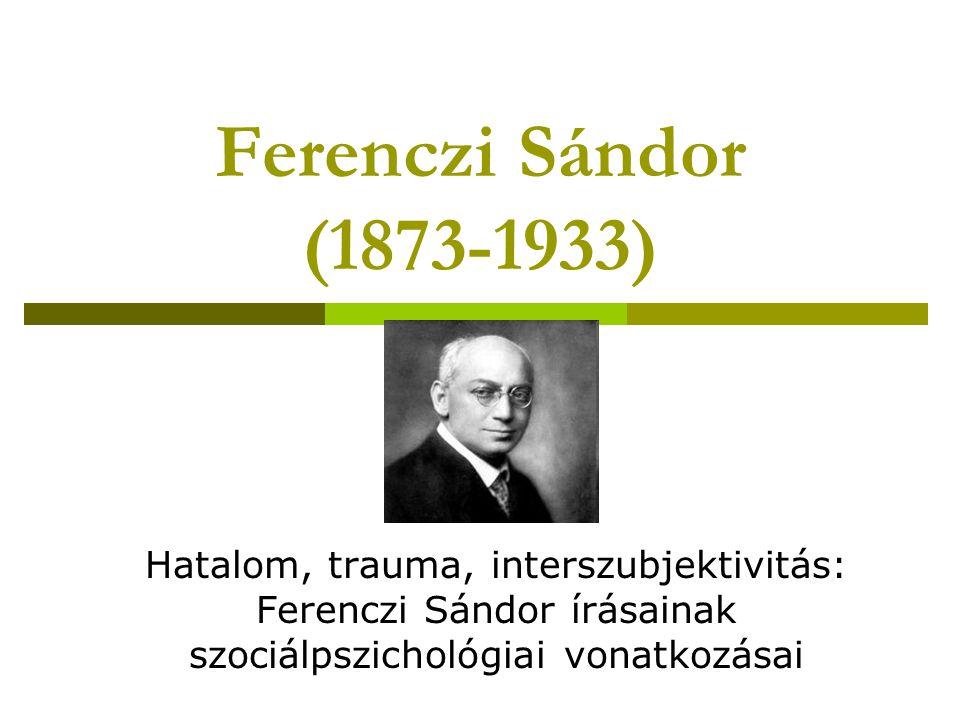 Ferenczi Sándor (1873-1933) Hatalom, trauma, interszubjektivitás: Ferenczi Sándor írásainak szociálpszichológiai vonatkozásai.