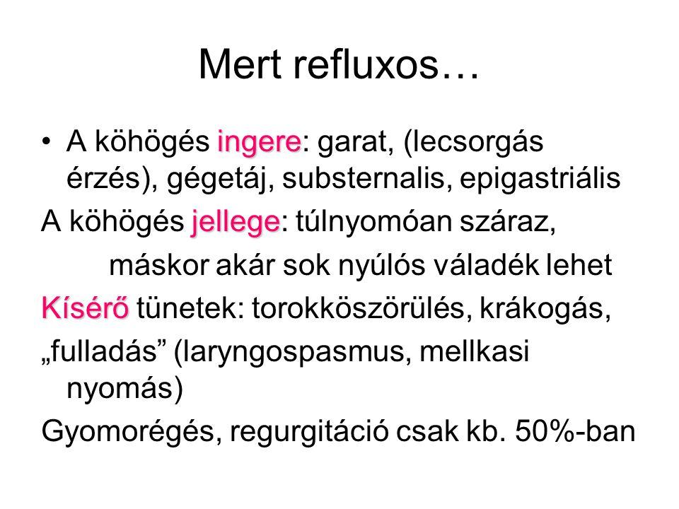 Mert refluxos… A köhögés ingere: garat, (lecsorgás érzés), gégetáj, substernalis, epigastriális. A köhögés jellege: túlnyomóan száraz,