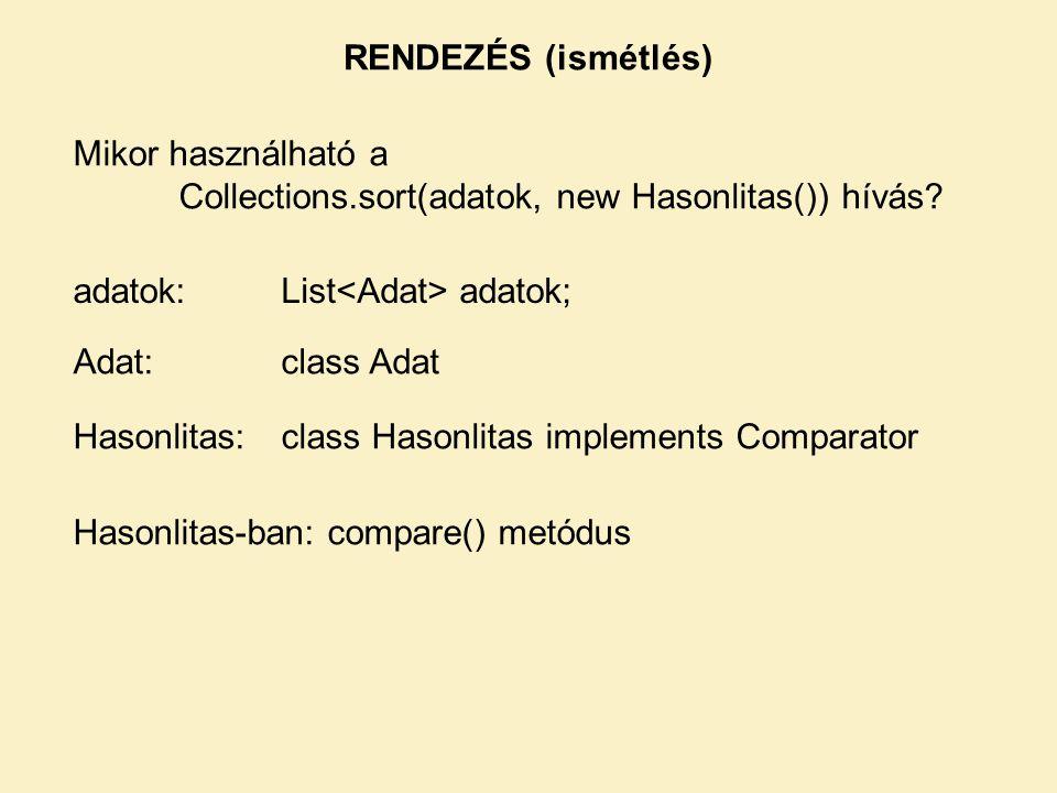 RENDEZÉS (ismétlés) Mikor használható a Collections.sort(adatok, new Hasonlitas()) hívás adatok: