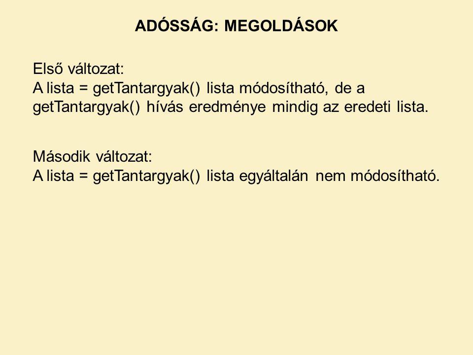 ADÓSSÁG: MEGOLDÁSOK Első változat: A lista = getTantargyak() lista módosítható, de a getTantargyak() hívás eredménye mindig az eredeti lista.