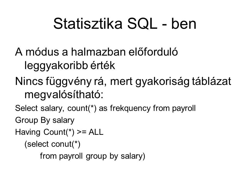 Statisztika SQL - ben A módus a halmazban előforduló leggyakoribb érték. Nincs függvény rá, mert gyakoriság táblázat megvalósítható: