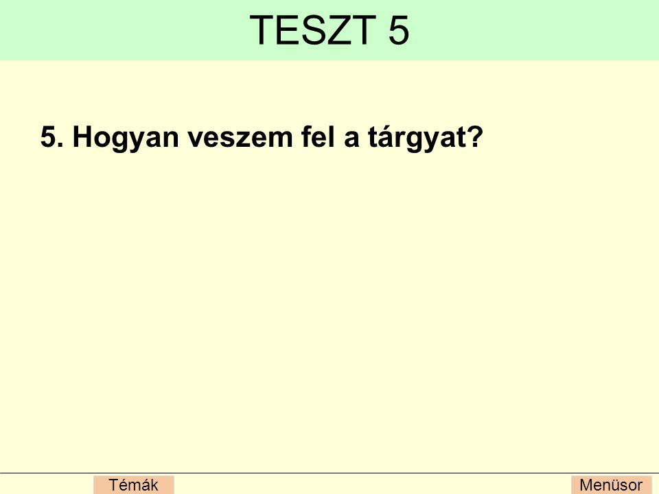 TESZT 5 5. Hogyan veszem fel a tárgyat