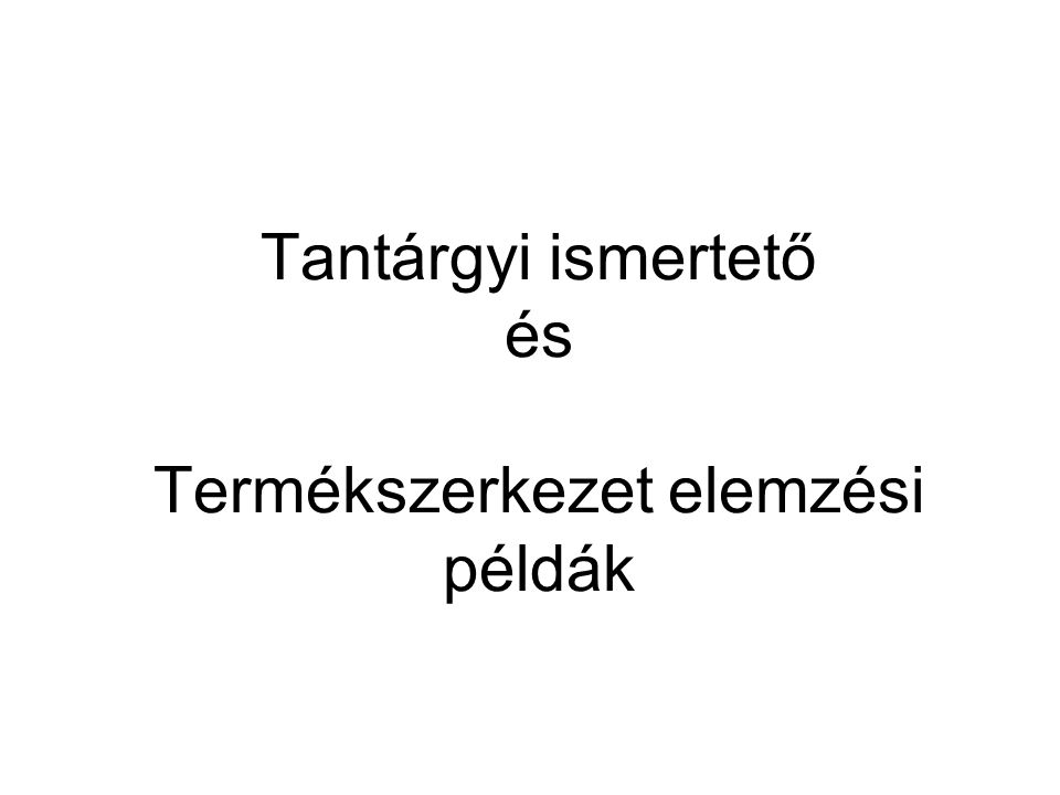 Tantárgyi ismertető és Termékszerkezet elemzési példák