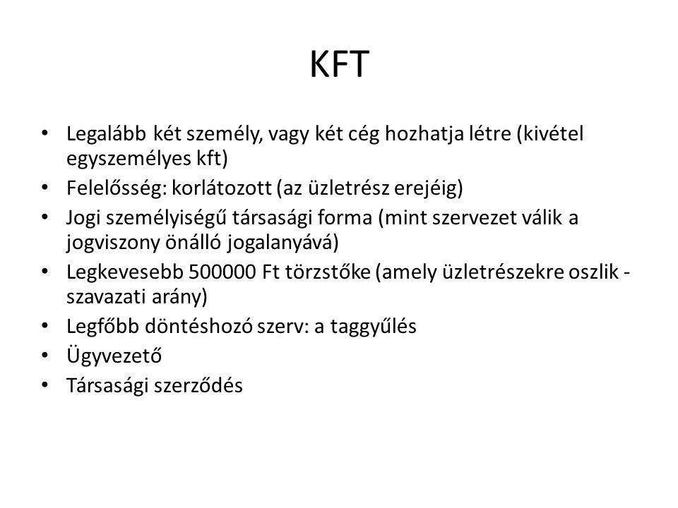 KFT Legalább két személy, vagy két cég hozhatja létre (kivétel egyszemélyes kft) Felelősség: korlátozott (az üzletrész erejéig)