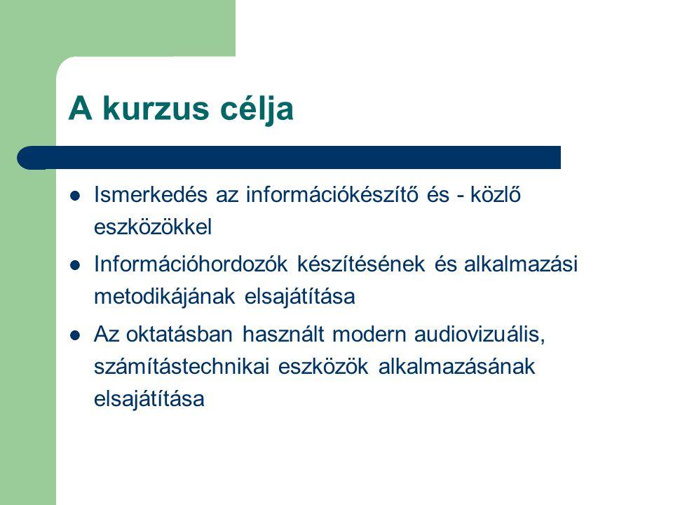 A kurzus célja Ismerkedés az információkészítő és - közlő eszközökkel