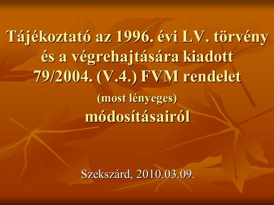 Tájékoztató az 1996. évi LV. törvény és a végrehajtására kiadott 79/2004. (V.4.) FVM rendelet (most lényeges) módosításairól