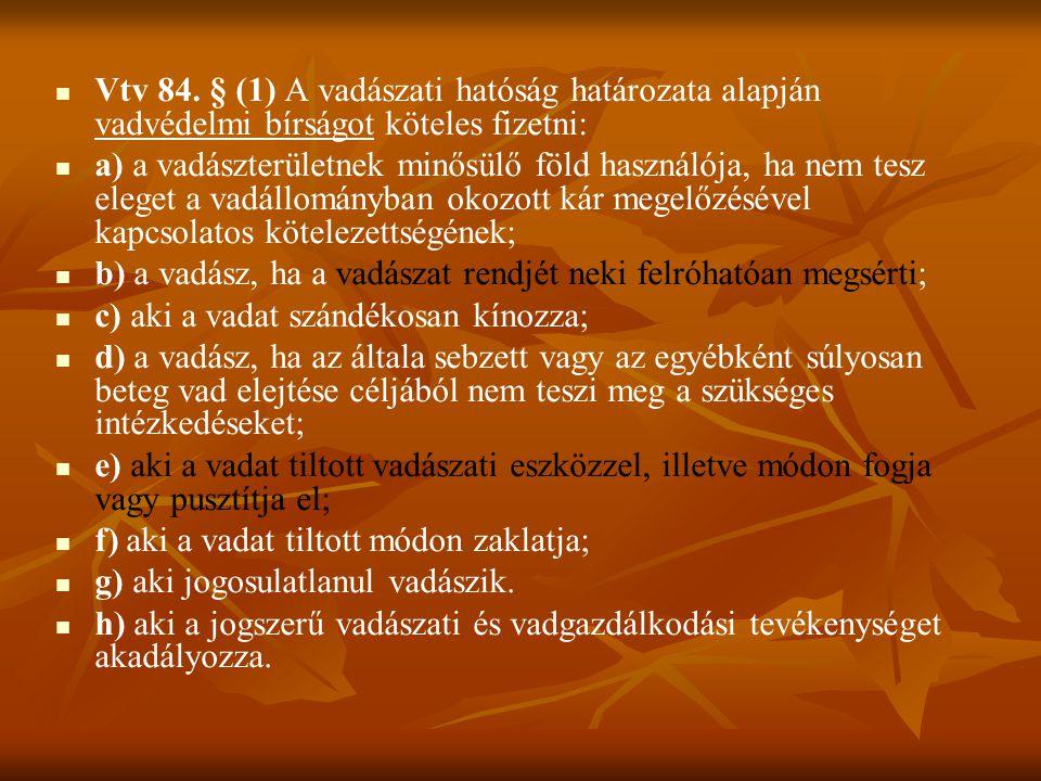 Vtv 84. § (1) A vadászati hatóság határozata alapján vadvédelmi bírságot köteles fizetni: