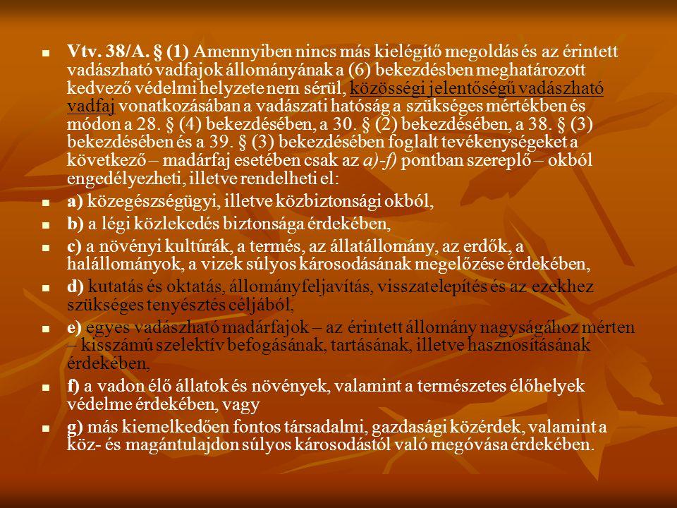 Vtv. 38/A. § (1) Amennyiben nincs más kielégítő megoldás és az érintett vadászható vadfajok állományának a (6) bekezdésben meghatározott kedvező védelmi helyzete nem sérül, közösségi jelentőségű vadászható vadfaj vonatkozásában a vadászati hatóság a szükséges mértékben és módon a 28. § (4) bekezdésében, a 30. § (2) bekezdésében, a 38. § (3) bekezdésében és a 39. § (3) bekezdésében foglalt tevékenységeket a következő – madárfaj esetében csak az a)-f) pontban szereplő – okból engedélyezheti, illetve rendelheti el: