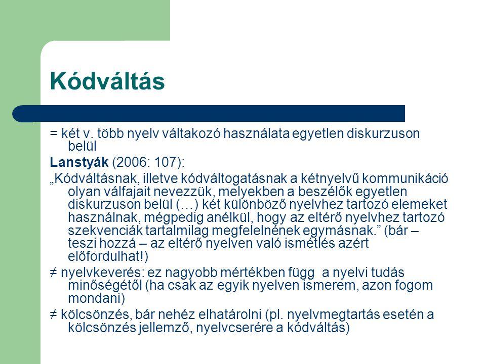 Kódváltás = két v. több nyelv váltakozó használata egyetlen diskurzuson belül. Lanstyák (2006: 107):