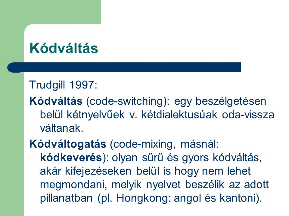 Kódváltás Trudgill 1997: Kódváltás (code-switching): egy beszélgetésen belül kétnyelvűek v. kétdialektusúak oda-vissza váltanak.