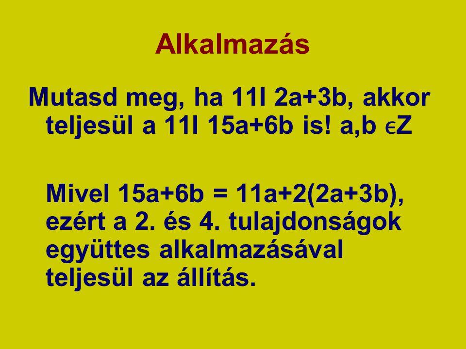 Alkalmazás Mutasd meg, ha 11I 2a+3b, akkor teljesül a 11I 15a+6b is! a,b ϵZ.