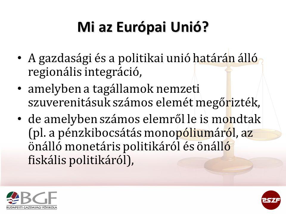 Mi az Európai Unió A gazdasági és a politikai unió határán álló regionális integráció,