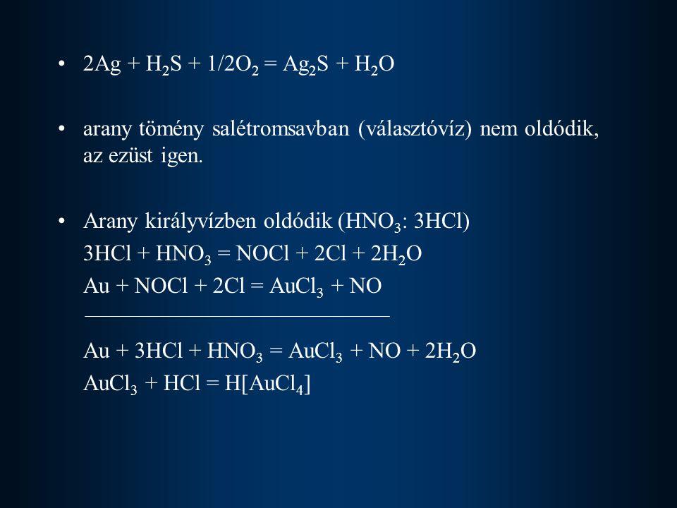 2Ag + H2S + 1/2O2 = Ag2S + H2O arany tömény salétromsavban (választóvíz) nem oldódik, az ezüst igen.