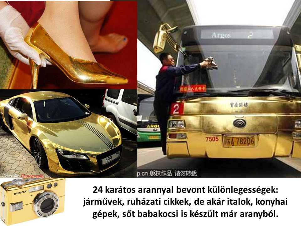 24 karátos arannyal bevont különlegességek: járművek, ruházati cikkek, de akár italok, konyhai gépek, sőt babakocsi is készült már aranyból.