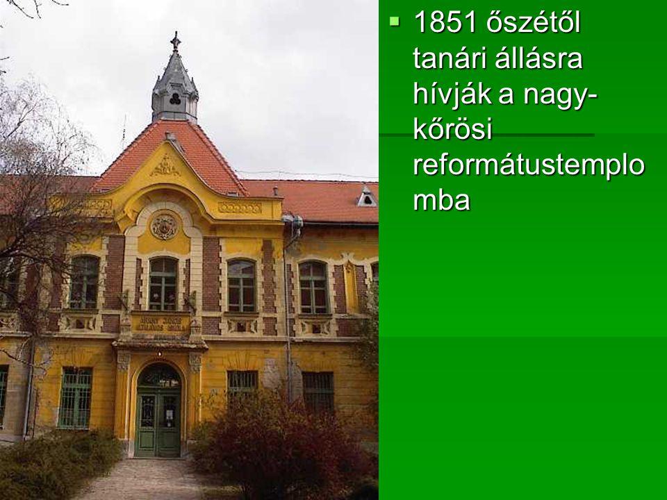 1851 őszétől tanári állásra hívják a nagy- kőrösi reformátustemplomba