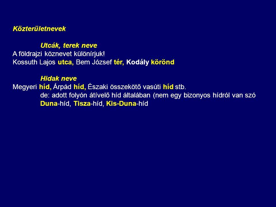 Közterületnevek Utcák, terek neve. A földrajzi köznevet különírjuk! Kossuth Lajos utca, Bem József tér, Kodály körönd.