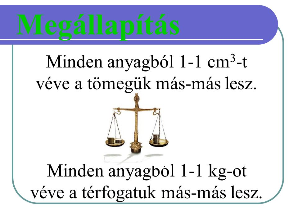 Megállapítás Minden anyagból 1-1 cm3-t véve a tömegük más-más lesz.